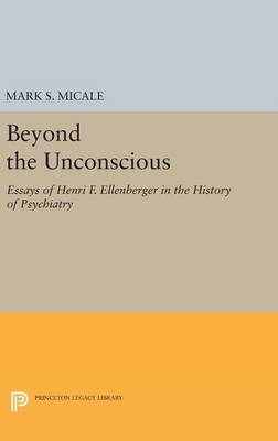 Beyond the Unconscious: Essays of Henri F. Ellenberger in the History of Psychiatry - Princeton Legacy Library (Hardback)