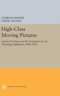 High-Class Moving Pictures: Lyman H. Howe and the Forgotten Era of Traveling Exhibition, 1880-1920 - Princeton Legacy Library (Hardback)