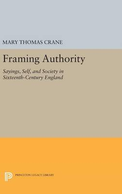 Framing Authority: Sayings, Self, and Society in Sixteenth-Century England - Princeton Legacy Library (Hardback)