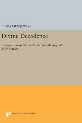 Divine Decadence: Fascism, Female Spectacle, and the Makings of Sally Bowles - Princeton Legacy Library (Hardback)