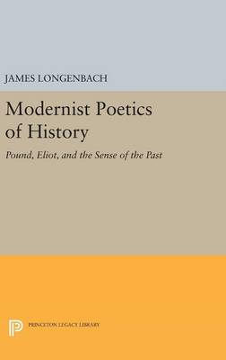Modernist Poetics of History: Pound, Eliot, and the Sense of the Past - Princeton Legacy Library 3186 (Hardback)