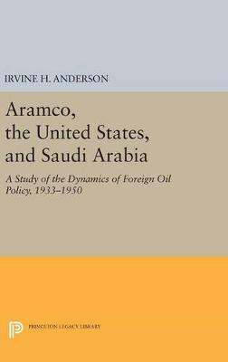 Aramco, the United States, and Saudi Arabia: A Study of the Dynamics of Foreign Oil Policy, 1933-1950 - Princeton Legacy Library 849 (Hardback)