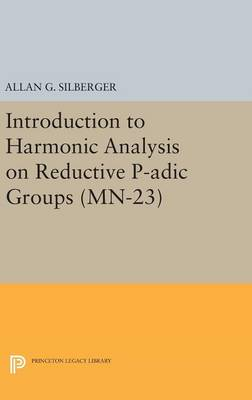 Introduction to Harmonic Analysis on Reductive P-adic Groups. (MN-23): Based on lectures by Harish-Chandra at The Institute for Advanced Study, 1971-73 - Mathematical Notes (Hardback)