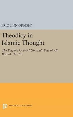 Theodicy in Islamic Thought: The Dispute Over Al-Ghazali's Best of All Possible Worlds - Princeton Legacy Library (Hardback)