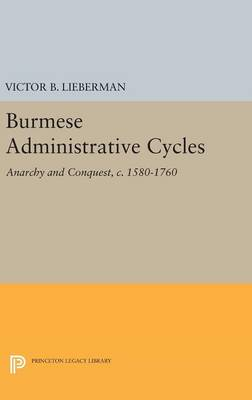 Burmese Administrative Cycles: Anarchy and Conquest, c. 1580-1760 - Princeton Legacy Library 2548 (Hardback)