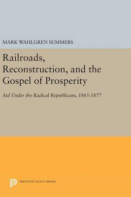 Railroads, Reconstruction, and the Gospel of Prosperity: Aid Under the Radical Republicans, 1865-1877 - Princeton Legacy Library 2910 (Hardback)