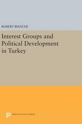 Interest Groups and Political Development in Turkey - Princeton Legacy Library 723 (Hardback)