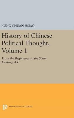 History of Chinese Political Thought, Volume 1: From the Beginnings to the Sixth Century, A.D. - Princeton Legacy Library (Hardback)