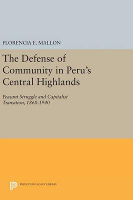 The Defense of Community in Peru's Central Highlands: Peasant Struggle and Capitalist Transition, 1860-1940 - Princeton Legacy Library (Hardback)