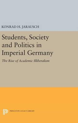 Students, Society and Politics in Imperial Germany: The Rise of Academic Illiberalism - Princeton Legacy Library (Hardback)