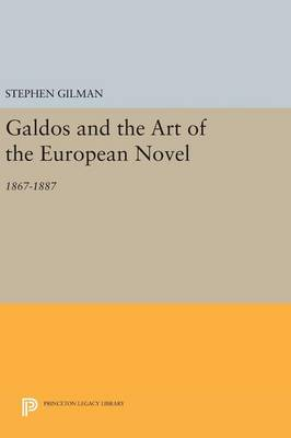 Galdos and the Art of the European Novel: 1867-1887 - Princeton Legacy Library 686 (Hardback)