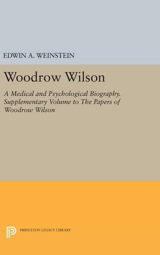 Woodrow Wilson: A Medical and Psychological Biography. Supplementary Volume to The Papers of Woodrow Wilson - Princeton Legacy Library (Hardback)