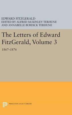 The Letters of Edward Fitzgerald, Volume 3: 1867-1876 - Princeton Legacy Library (Hardback)
