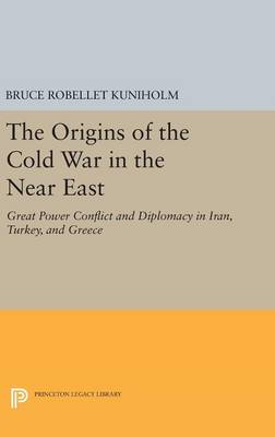 The Origins of the Cold War in the Near East: Great Power Conflict and Diplomacy in Iran, Turkey, and Greece - Princeton Legacy Library 2766 (Hardback)