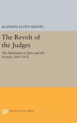 The Revolt of the Judges: The Parlement of Paris and the Fronde, 1643-1652 - Princeton Legacy Library (Hardback)