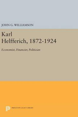 Karl Helfferich, 1872-1924: Economist, Financier, Politician - Princeton Legacy Library (Hardback)