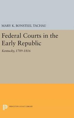 Federal Courts in the Early Republic: Kentucky, 1789-1816 - Princeton Legacy Library 2892 (Hardback)