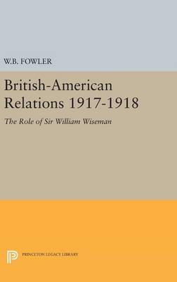 British-American Relations 1917-1918: The Role of Sir William Wiseman. Supplementary Volume to The Papers of Woodrow Wilson - Princeton Legacy Library (Hardback)