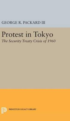 Protest in Tokyo: The Security Treaty Crisis of 1960 - Princeton Legacy Library 2317 (Hardback)