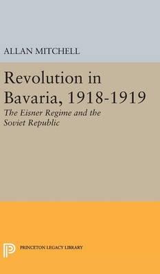 Revolution in Bavaria, 1918-1919: The Eisner Regime and the Soviet Republic - Princeton Legacy Library 2335 (Hardback)