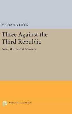 Three Against the Third Republic: Sorel, Barres and Maurras - Princeton Legacy Library (Hardback)
