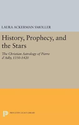 History, Prophecy, and the Stars: The Christian Astrology of Pierre d'Ailly, 1350-1420 - Princeton Legacy Library 5182 (Hardback)