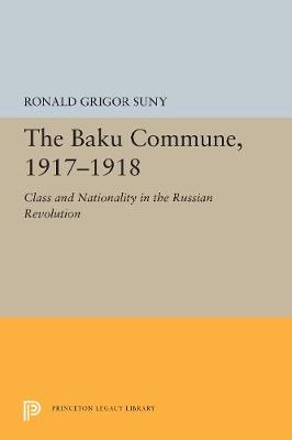 The Baku Commune, 1917-1918: Class and Nationality in the Russian Revolution - Princeton Legacy Library 5515 (Paperback)