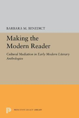 Making the Modern Reader: Cultural Mediation in Early Modern Literary Anthologies - Princeton Legacy Library 5234 (Hardback)