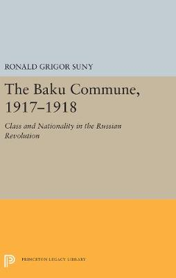 The Baku Commune, 1917-1918: Class and Nationality in the Russian Revolution - Princeton Legacy Library 5515 (Hardback)