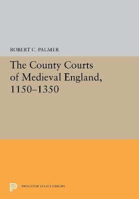 The County Courts of Medieval England, 1150-1350 - Princeton Legacy Library 5460 (Hardback)