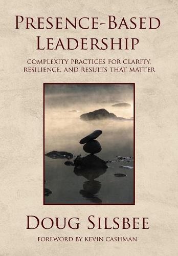 Presence-Based Leadership: Complexity Practices for Clarity, Resilience, and Results That Matter (Hardback)