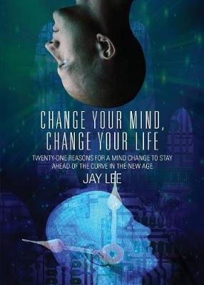 Change Your Mind, Change Your Life: Twenty-One Reasons for a Mind Change to Stay Ahead of the Curve in the New Age (Paperback)