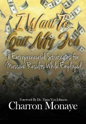 I Want to Quit My Job....: 8 Entrepreneurial Strategies for Massive Results While Employed (Hardback)