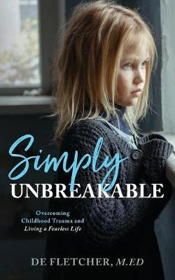 Simply Unbreakable: Overcoming Childhood Trauma and Living a Fearless Life (Paperback)