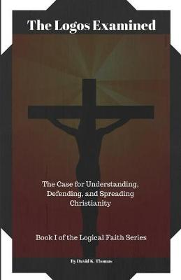 The Logos Examined: The Case for Understanding, Defending, and Spreading Christianity - Logical Faith 1 (Paperback)