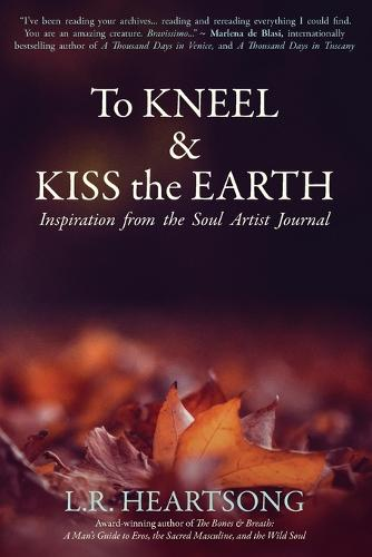 To Kneel and Kiss the Earth: Inspiration from the Soul Artist Journal (Paperback)