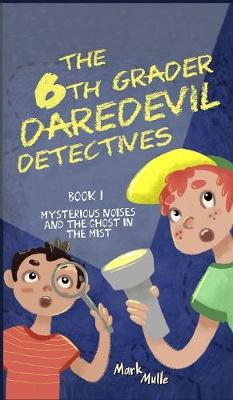 The 6th Grader Daredevil Detectives (Book 1): Mysterious Noises and the Ghost in the Mist - 6th Grader Daredevil Detectives 1 (Hardback)