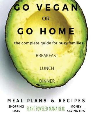 Go Vegan or Go Home: The Complete Guide for Busy Families (Paperback)