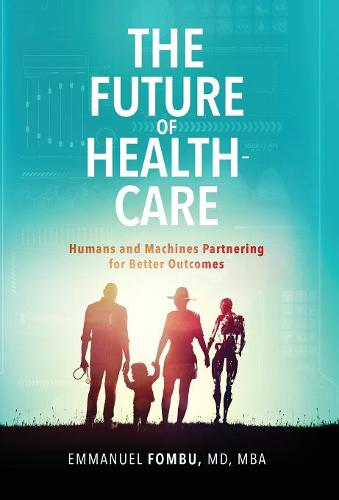 The Future of Healthcare: Humans and Machines Partnering for Better Outcomes (Hardback)