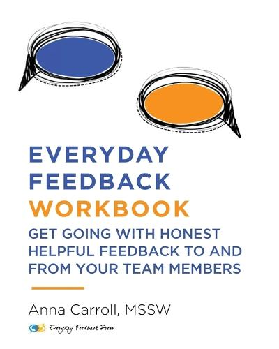 Everyday Feedback Workbook: Get Going With Honest Helpful Feedback To And From Your Team Members (Paperback)