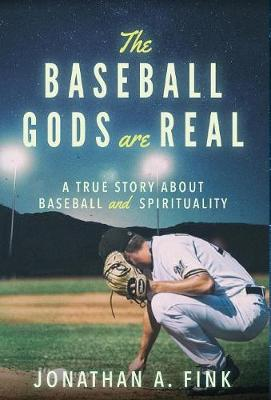 The Baseball Gods Are Real: A True Story about Baseball and Spirituality - Baseball Gods Are Real 1 (Hardback)
