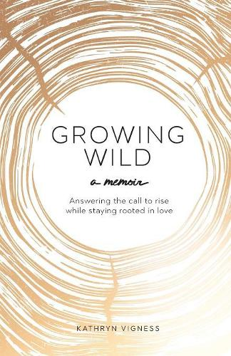 Growing Wild: Answering the call to rise while staying rooted in love (Paperback)