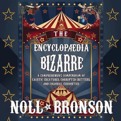 The Encyclop dia Bizarre: A Comprehensive Compendium of Caustic Creatures, Corrupted Critters, and Colossal Curiosities - Encyclop dia Bizarre 1 (Paperback)