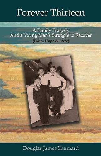Forever Thirteen: A Family Tragedy and a Young Man's Struggle to Recover (Faith, Hope & Love) (Paperback)