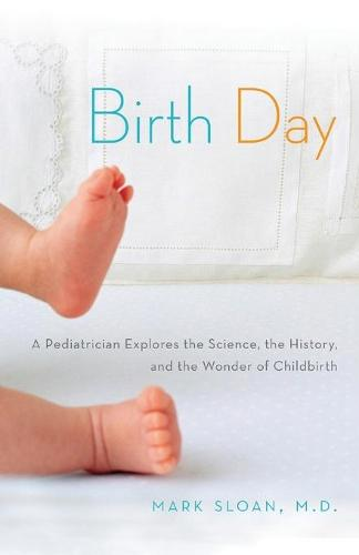 Birth Day: A Pediatrician Explores the Science, the History, and the Wonder of Childbirth (Paperback)