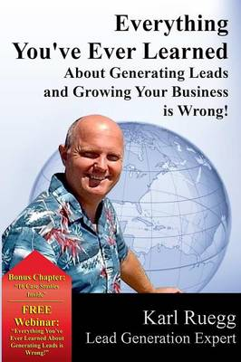 Everything You've Ever Learned about Generating Leads and Growing Your Business Is Wrong! (Paperback)