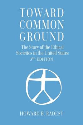 Toward Common Ground - The Story of the Ethical Societies in the United States (Paperback)