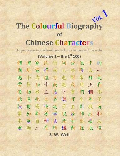 The Colourful Biography of Chinese Characters, Volume 1: The Complete Book of Chinese Characters with Their Stories in Colour, Volume 1 - Colourful Biography of Chinese Characters 1 (Paperback)