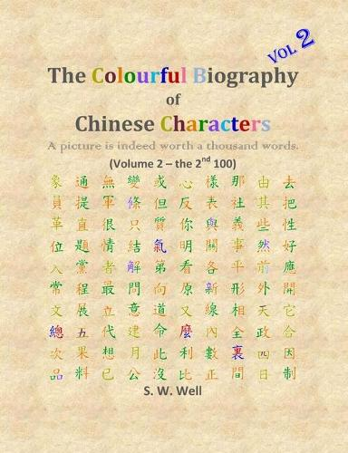 The Colourful Biography of Chinese Characters, Volume 2: The Complete Book of Chinese Characters with Their Stories in Colour, Volume 2 - Colourful Biography of Chinese Characters 2 (Paperback)