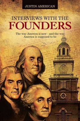 Interviews with the Founders: The Way America Is Now and the Way America Is Supposed to Be (Paperback)